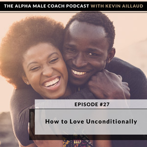 Ep #27: How to Love Unconditionally – The Alpha Male Coach